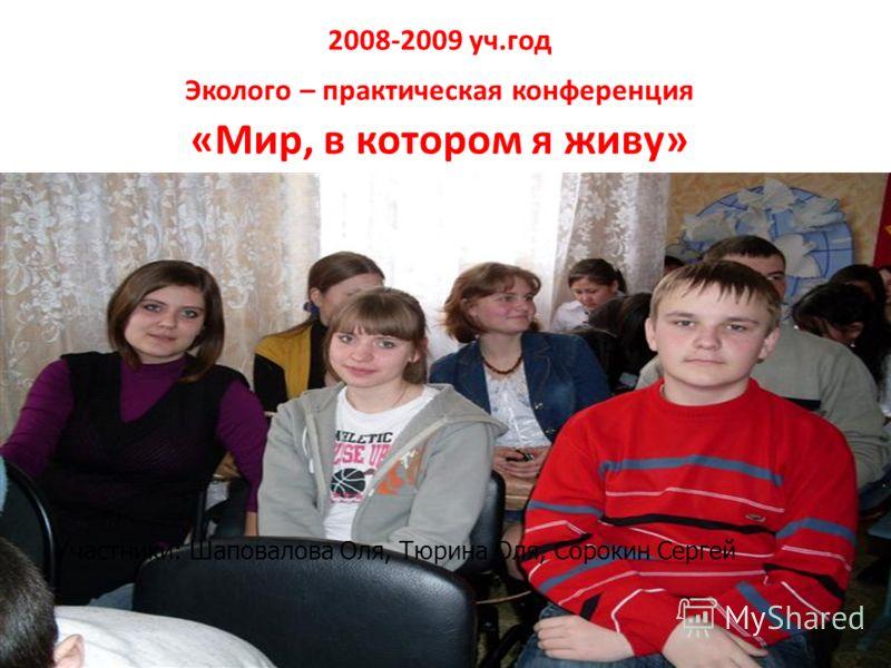 2008-2009 уч.год Эколого – практическая конференция «Мир, в котором я живу» Участники: Шаповалова Оля, Тюрина Оля, Сорокин Сергей
