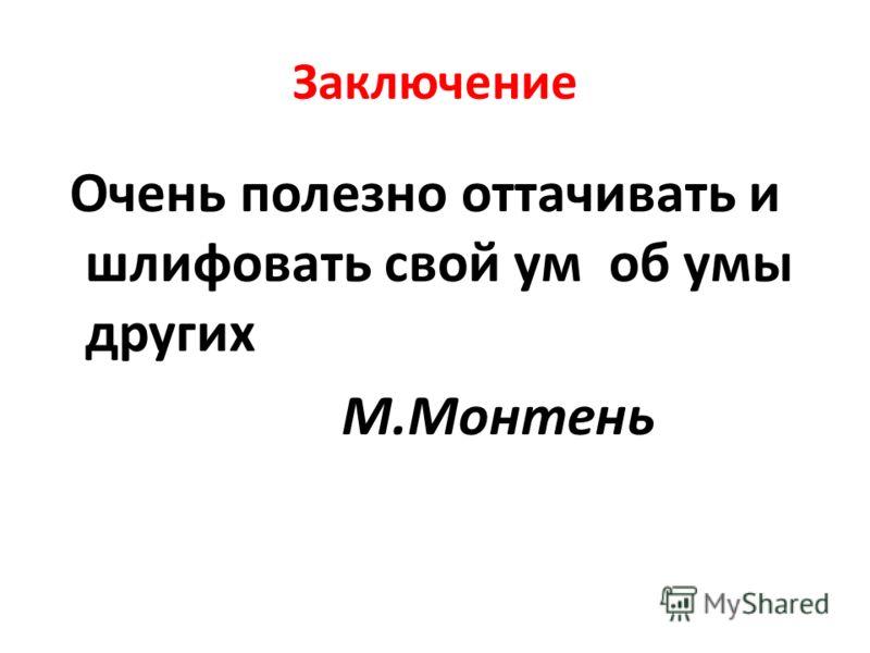 Заключение Очень полезно оттачивать и шлифовать свой ум об умы других М.Монтень