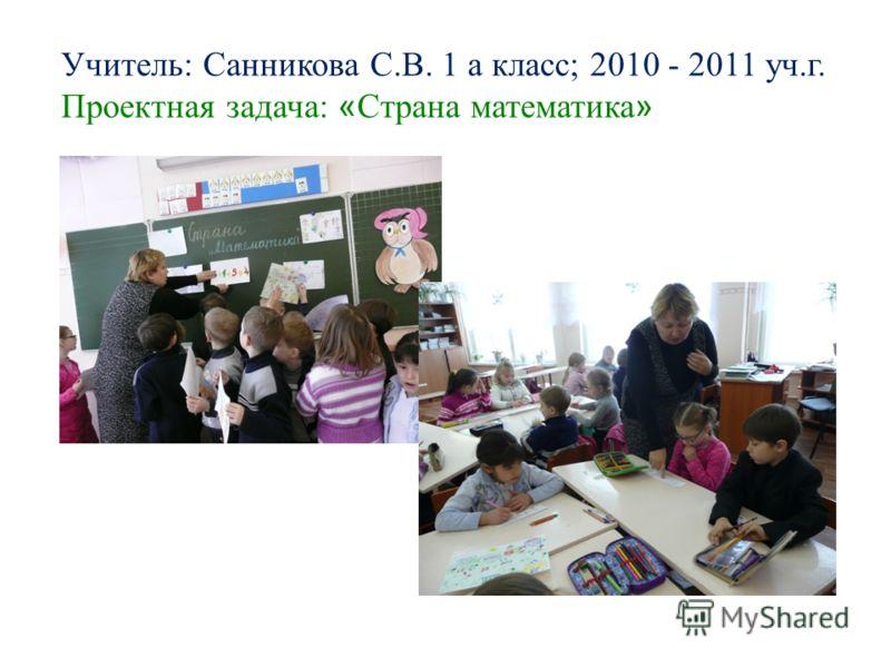 Учитель: Санникова С.В. 1 а класс; 2010 - 2011 уч.г. Проектная задача: « Страна математика »