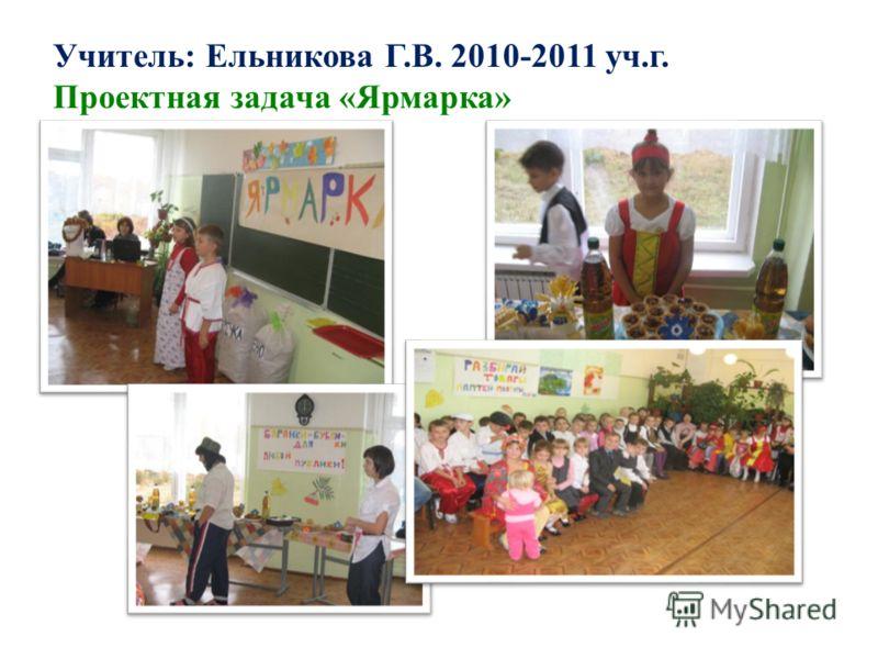 Учитель: Ельникова Г.В. 2010-2011 уч.г. Проектная задача «Ярмарка»
