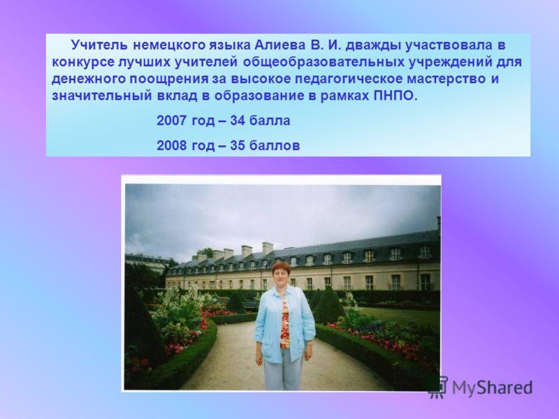 Учитель немецкого языка Алиева В. И. дважды участвовала в конкурсе лучших учителей общеобразовательных учреждений для денежного поощрения за высокое педагогическое мастерство и значительный вклад в образование в рамках ПНПО. 2007 год – 34 балла 2008