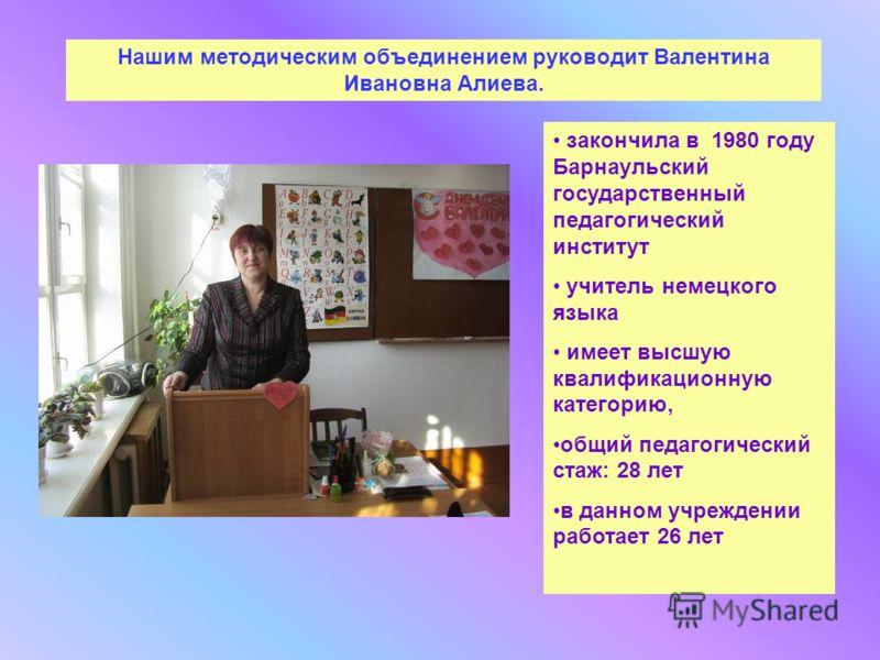 Нашим методическим объединением руководит Валентина Ивановна Алиева. закончила в 1980 году Барнаульский государственный педагогический институт учитель немецкого языка имеет высшую квалификационную категорию, общий педагогический стаж: 28 лет в данно
