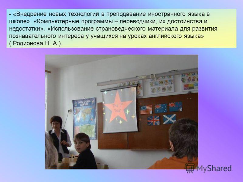 - «Внедрение новых технологий в преподавание иностранного языка в школе», «Компьютерные программы – переводчики, их достоинства и недостатки», «Использование страноведческого материала для развития познавательного интереса у учащихся на уроках англий