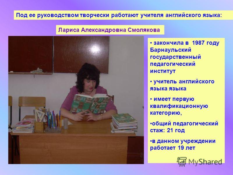 Под ее руководством творчески работают учителя английского языка: Лариса Александровна Смолякова закончила в 1987 году Барнаульский государственный педагогический институт учитель английского языка языка имеет первую квалификационную категорию, общий