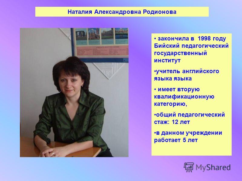 Наталия Александровна Родионова закончила в 1998 году Бийский педагогический государственный институт учитель английского языка языка имеет вторую квалификационную категорию, общий педагогический стаж: 12 лет в данном учреждении работает 5 лет