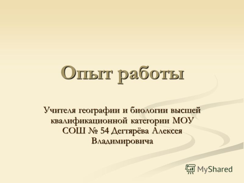 Опыт работы Учителя географии и биологии высшей квалификационной категории МОУ СОШ 54 Дегтярёва Алексея Владимировича