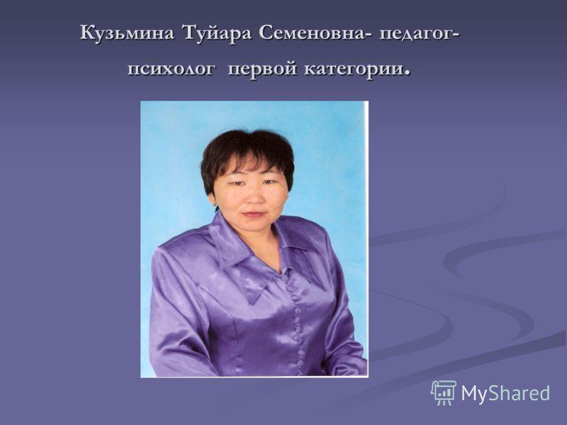 Кузьмина Туйара Семеновна- педагог- психолог первой категории.