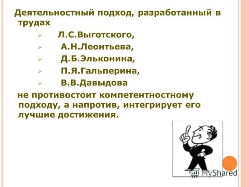 Деятельностный подход, разработанный в трудах Л.С.Выготского, А.Н.Леонтьева, Д.Б.Эльконина, П.Я.Гальперина, В.В.Давыдова не противостоит компетентностному подходу, а напротив, интегрирует его лучшие достижения.