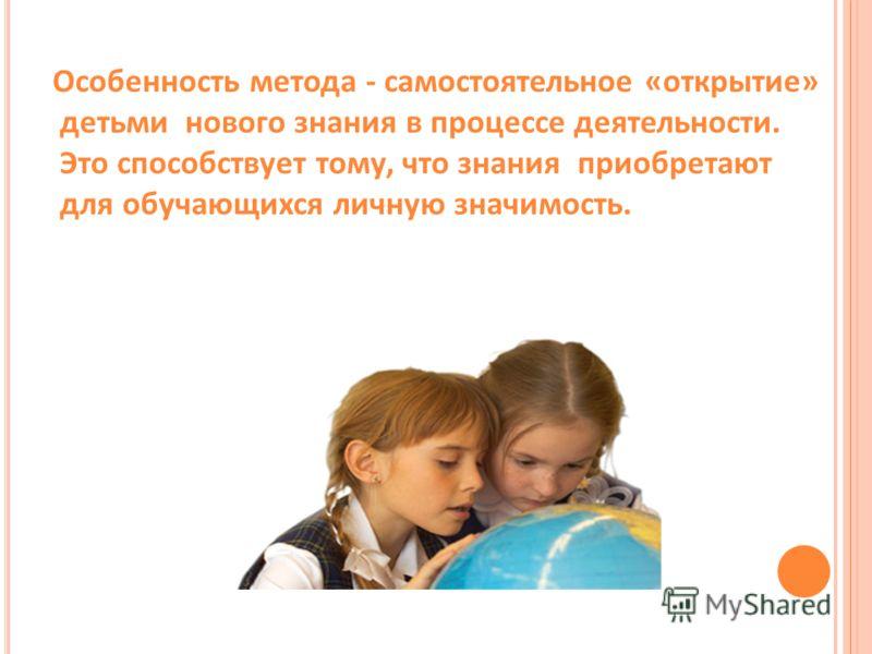 Особенность метода - самостоятельное «открытие» детьми нового знания в процессе деятельности. Это способствует тому, что знания приобретают для обучающихся личную значимость.