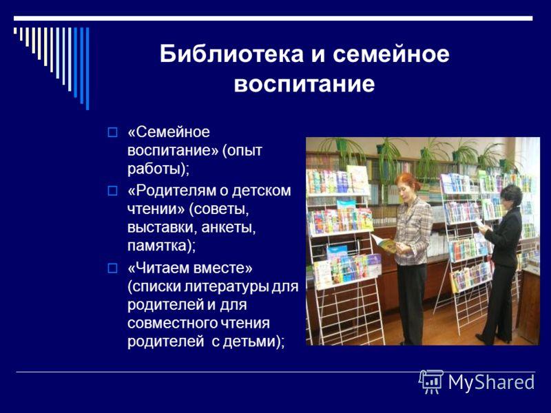 Библиотека и семейное воспитание «Семейное воспитание» (опыт работы); «Родителям о детском чтении» (советы, выставки, анкеты, памятка); «Читаем вместе» (списки литературы для родителей и для совместного чтения родителей с детьми);