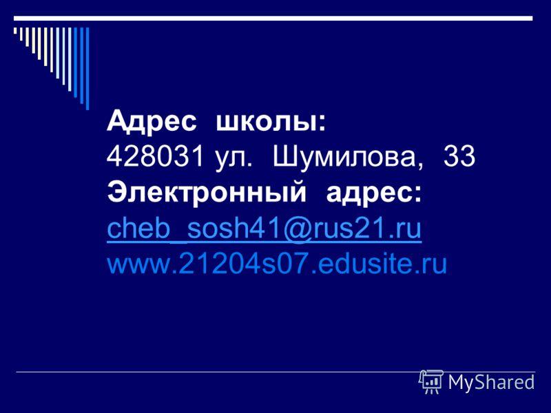 Адрес школы: 428031 ул. Шумилова, 33 Электронный адрес: cheb_sosh41@rus21.ru www.21204s07.edusite.ru cheb_sosh41@rus21.ru