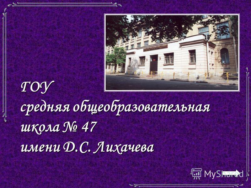 ГОУ средняя общеобразовательная школа 47 имени Д.С. Лихачева