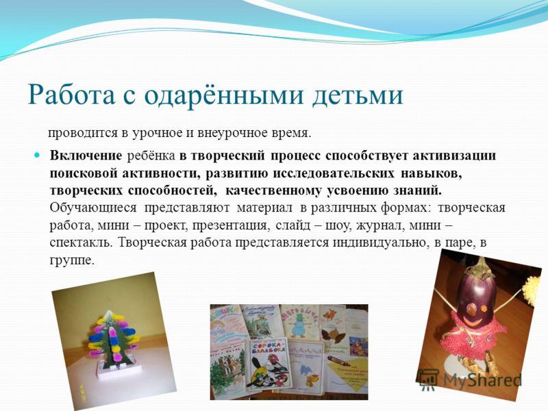 Работа с одарёнными детьми проводится в урочное и внеурочное время. Включение ребёнка в творческий процесс способствует активизации поисковой активности, развитию исследовательских навыков, творческих способностей, качественному усвоению знаний. Обуч