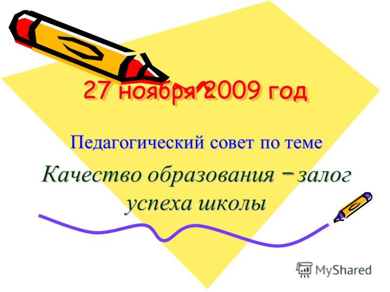 27 ноября 2009 год Педагогический совет по теме Качество образования – залог успеха школы