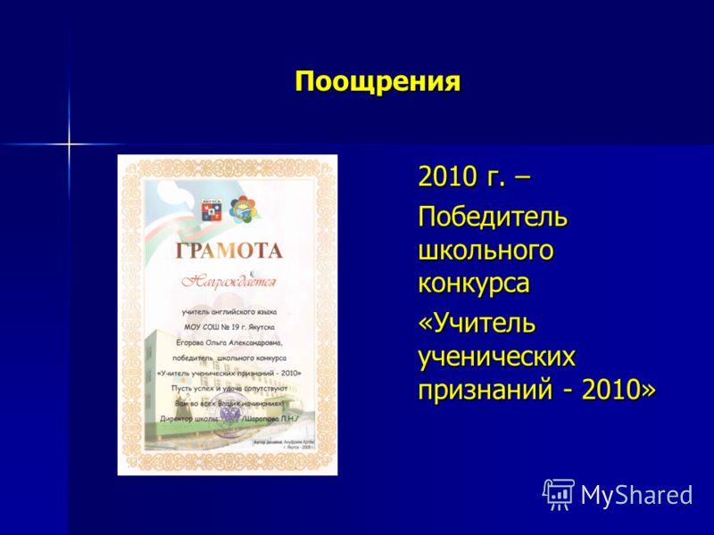 Поощрения 2010 г. – Победитель школьного конкурса «Учитель ученических признаний - 2010»