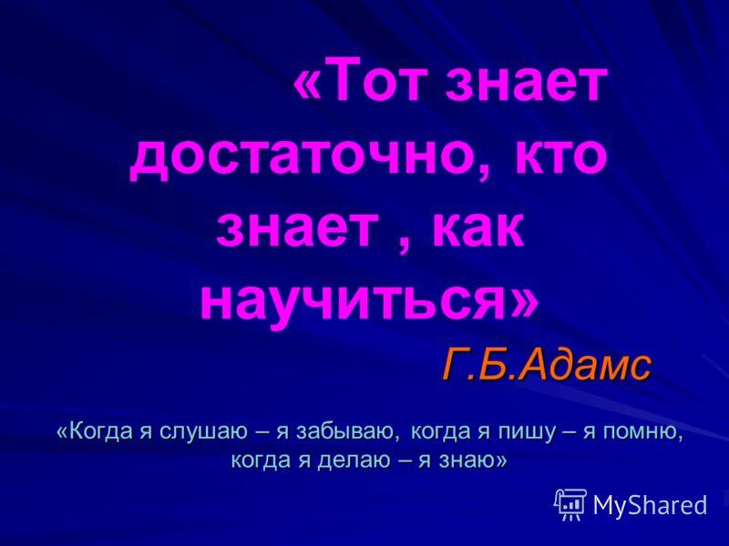 Г.Б.Адамс «Когда я слушаю – я забываю, когда я пишу – я помню, когда я делаю – я знаю» «Тот знает достаточно, кто знает, как научиться» Г.Б.Адамс «Когда я слушаю – я забываю, когда я пишу – я помню, когда я делаю – я знаю»