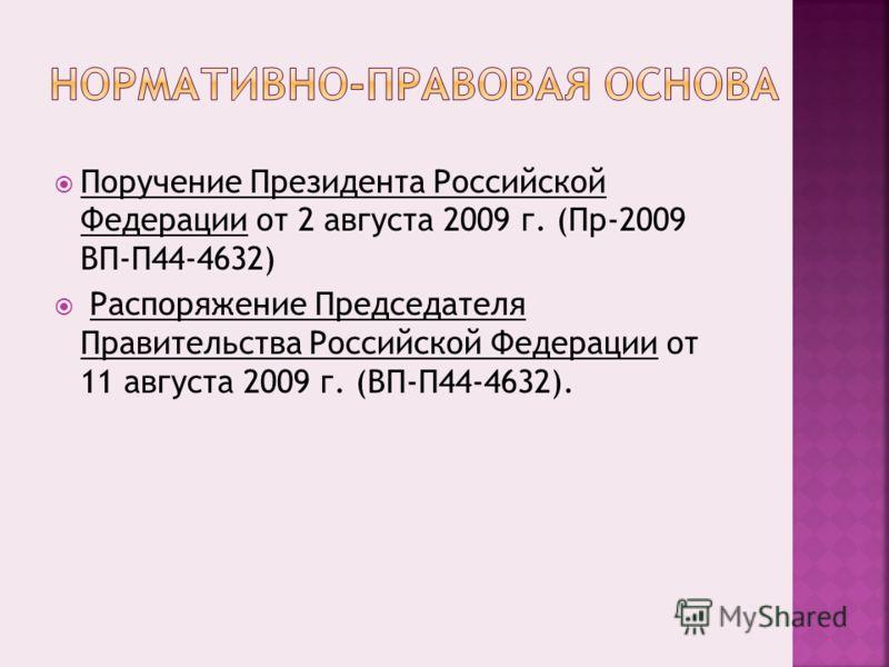 Поручение Президента Российской Федерации от 2 августа 2009 г. (Пр-2009 ВП-П44-4632) Распоряжение Председателя Правительства Российской Федерации от 11 августа 2009 г. (ВП-П44-4632).