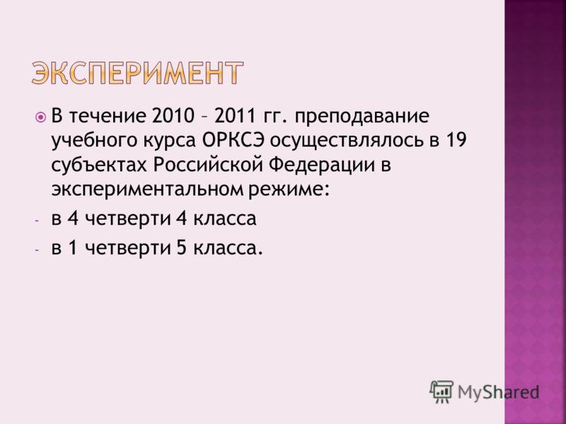 В течение 2010 – 2011 гг. преподавание учебного курса ОРКСЭ осуществлялось в 19 субъектах Российской Федерации в экспериментальном режиме: - в 4 четверти 4 класса - в 1 четверти 5 класса.