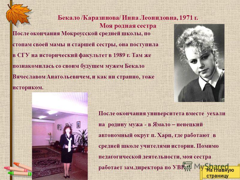Бекало /Каразинова/ Инна Леонидовна, 1971 г. Моя родная сестра После окончания Мокроусской средней школы, по стопам своей мамы и старшей сестры, она поступила в СГУ на исторический факультет в 1989 г. Там же познакомилась со своим будущем мужем Бекал