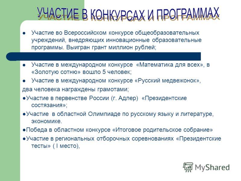 Участие во Всероссийском конкурсе общеобразовательных учреждений, внедряющих инновационные образовательные программы. Выигран грант миллион рублей; Участие в международном конкурсе «Математика для всех», в «Золотую сотню» вошло 5 человек; Участие в м