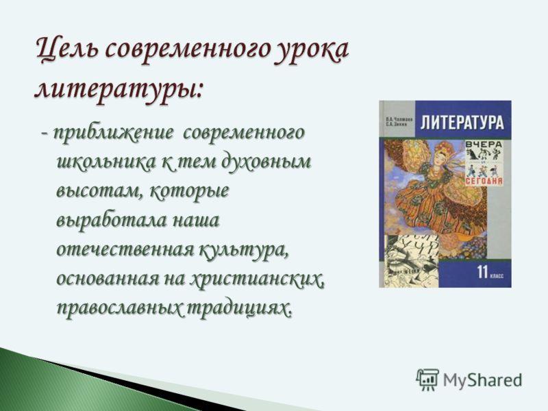 - приближение современного школьника к тем духовным высотам, которые выработала наша отечественная культура, основанная на христианских, православных традициях. Цель современного урока литературы: