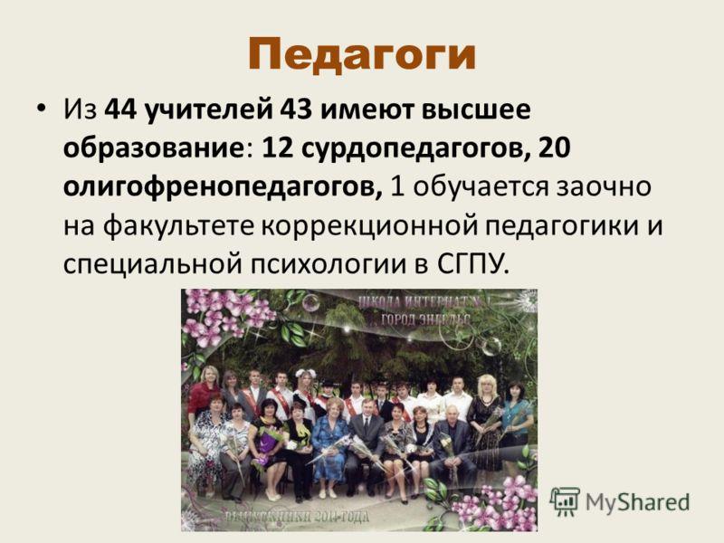 Педагоги Из 44 учителей 43 имеют высшее образование: 12 сурдопедагогов, 20 олигофренопедагогов, 1 обучается заочно на факультете коррекционной педагогики и специальной психологии в СГПУ.