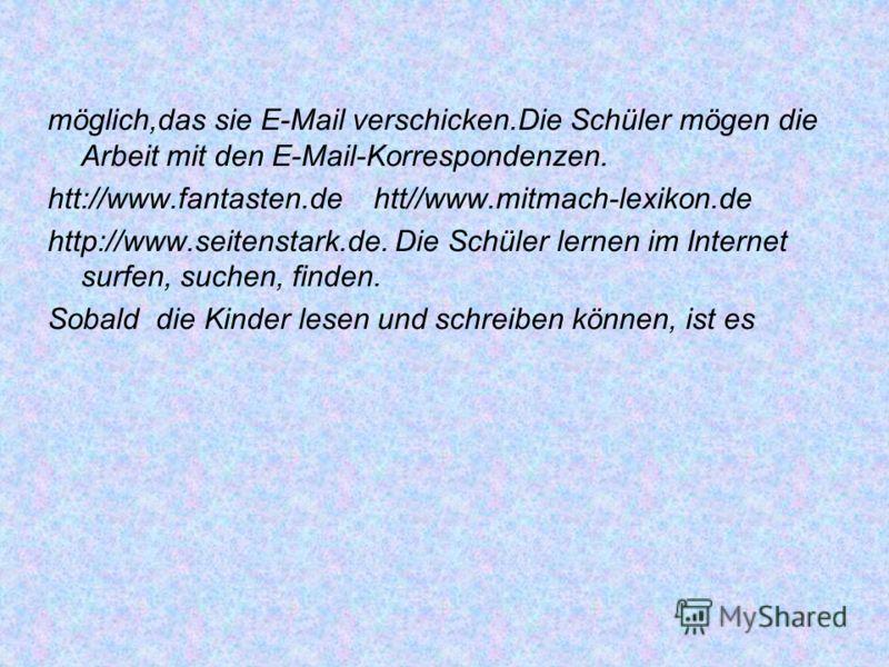 möglich,das sie E-Mail verschicken.Die Schüler mögen die Arbeit mit den E-Mail-Korrespondenzen. htt://www.fantasten.de htt//www.mitmach-lexikon.de http://www.seitenstark.de. Die Schüler lernen im Internet surfen, suchen, finden. Sobald die Kinder les