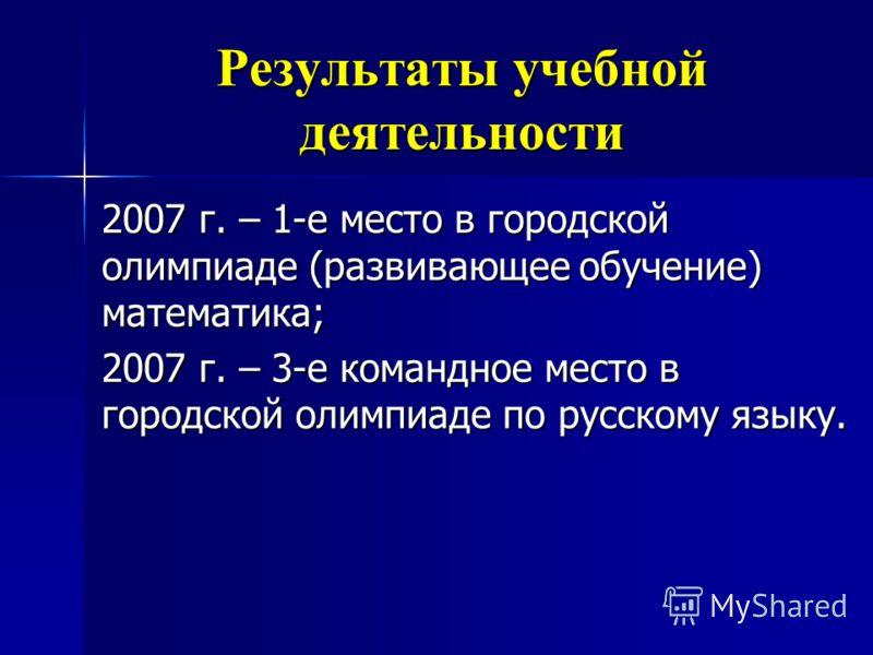 2007 г. – 1-е место в городской олимпиаде (развивающее обучение) математика; 2007 г. – 3-е командное место в городской олимпиаде по русскому языку.