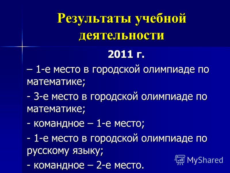 2011 г. – 1-е место в городской олимпиаде по математике; - 3-е место в городской олимпиаде по математике; - командное – 1-е место; - 1-е место в городской олимпиаде по русскому языку; - командное – 2-е место.
