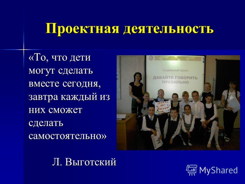 Проектная деятельность «То, что дети могут сделать вместе сегодня, завтра каждый из них сможет сделатьсамостоятельно» Л. Выготский