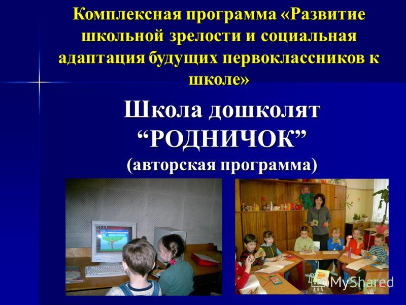 Комплексная программа «Развитие школьной зрелости и социальная адаптация будущих первоклассников к школе» Школа дошколятРОДНИЧОК (авторская программа)