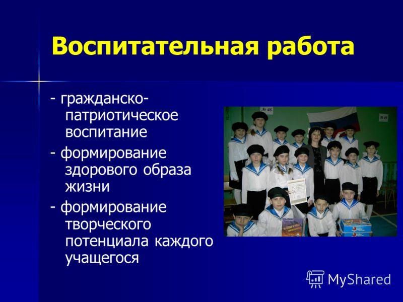 Воспитательная работа - гражданско- патриотическое воспитание - формирование здорового образа жизни - формирование творческого потенциала каждого учащегося