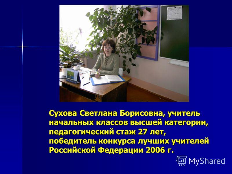 Сухова Светлана Борисовна, учитель начальных классов высшей категории, педагогический стаж 27 лет, победитель конкурса лучших учителей Российской Федерации 2006 г.