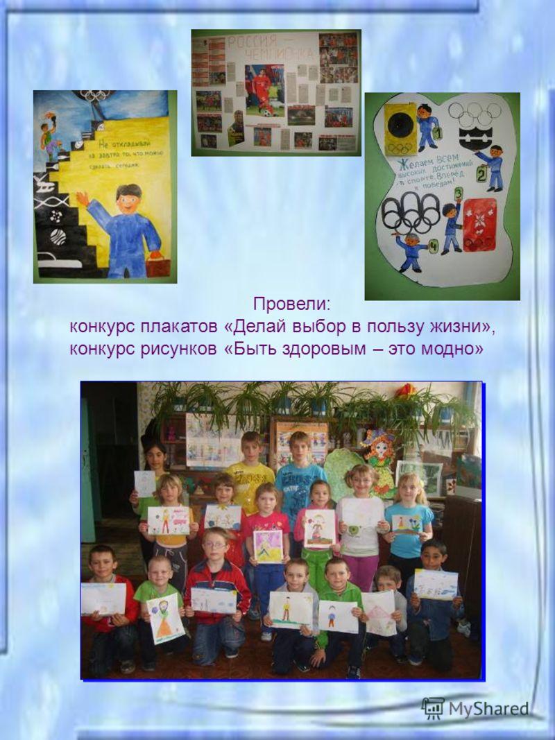 Провели: конкурс плакатов «Делай выбор в пользу жизни», конкурс рисунков «Быть здоровым – это модно»