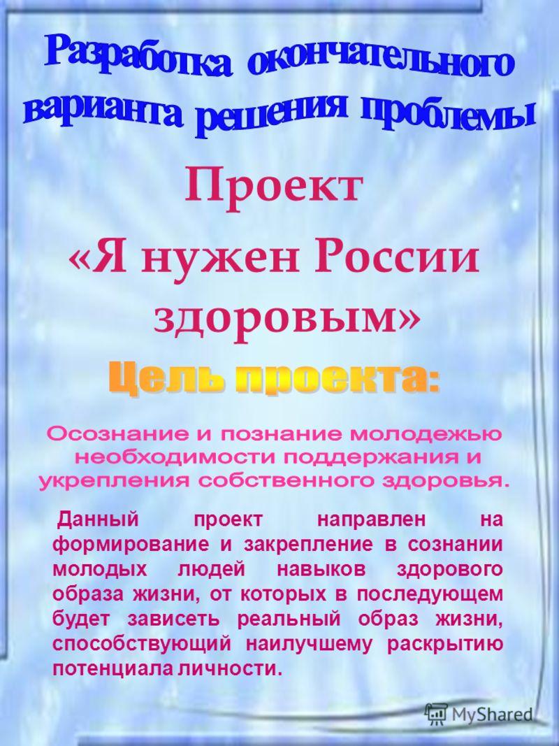 Проект «Я нужен России здоровым» Данный проект направлен на формирование и закрепление в сознании молодых людей навыков здорового образа жизни, от которых в последующем будет зависеть реальный образ жизни, способствующий наилучшему раскрытию потенциа