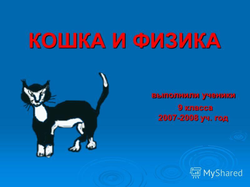КОШКА И ФИЗИКА выполнили ученики 9 класса 2007-2008 уч. год