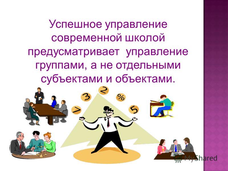 Успешное управление современной школой предусматривает управление группами, а не отдельными субъектами и объектами.