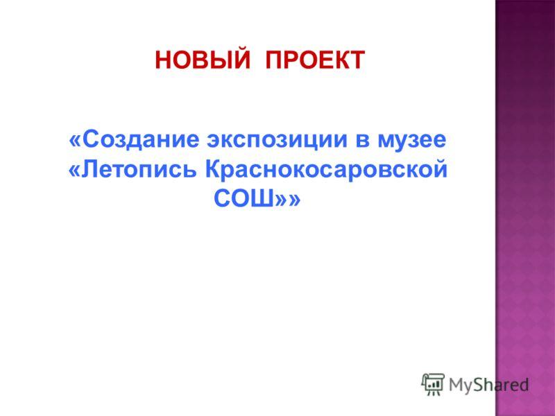 НОВЫЙ ПРОЕКТ «Создание экспозиции в музее «Летопись Краснокосаровской СОШ»»