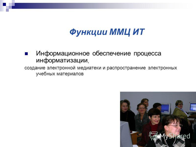 Функции ММЦ ИТ Информационное обеспечение процесса информатизации, создание электронной медиатеки и распространение электронных учебных материалов