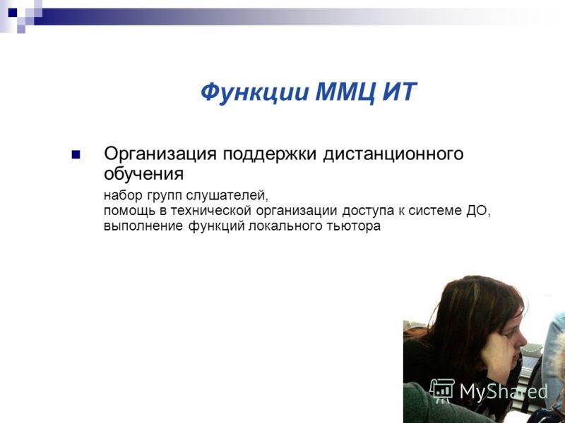 Функции ММЦ ИТ Организация поддержки дистанционного обучения набор групп слушателей, помощь в технической организации доступа к системе ДО, выполнение функций локального тьютора