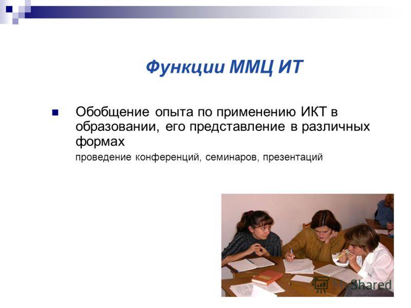 Функции ММЦ ИТ Обобщение опыта по применению ИКТ в образовании, его представление в различных формах проведение конференций, семинаров, презентаций