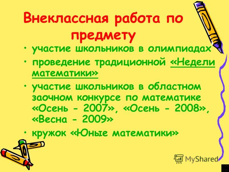 Внеклассная работа по предмету участие школьников в олимпиадах проведение традиционной «Недели математики»«Недели математики» участие школьников в областном заочном конкурсе по математике «Осень - 2007», «Осень - 2008», «Весна - 2009» кружок «Юные ма