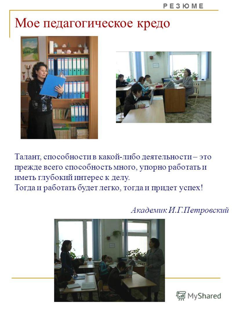 Мое педагогическое кредо Талант, способности в какой-либо деятельности – это прежде всего способность много, упорно работать и иметь глубокий интерес