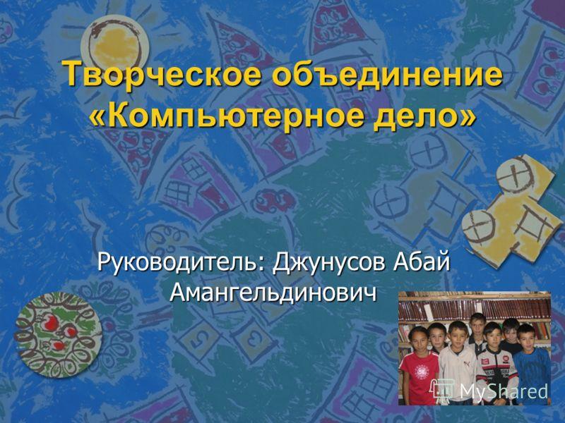 Творческое объединение «Компьютерное дело» Руководитель: Джунусов Абай Амангельдинович