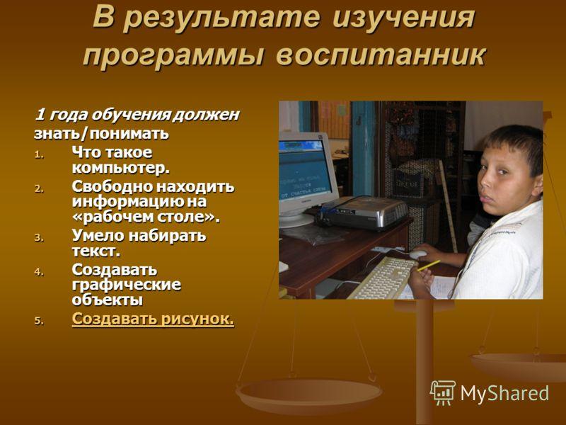 В результате изучения программы воспитанник 1 года обучения должен знать/понимать 1. Что такое компьютер. 2. Свободно находить информацию на «рабочем столе». 3. Умело набирать текст. 4. Создавать графические объекты 5. Создавать рисунок. Создавать ри