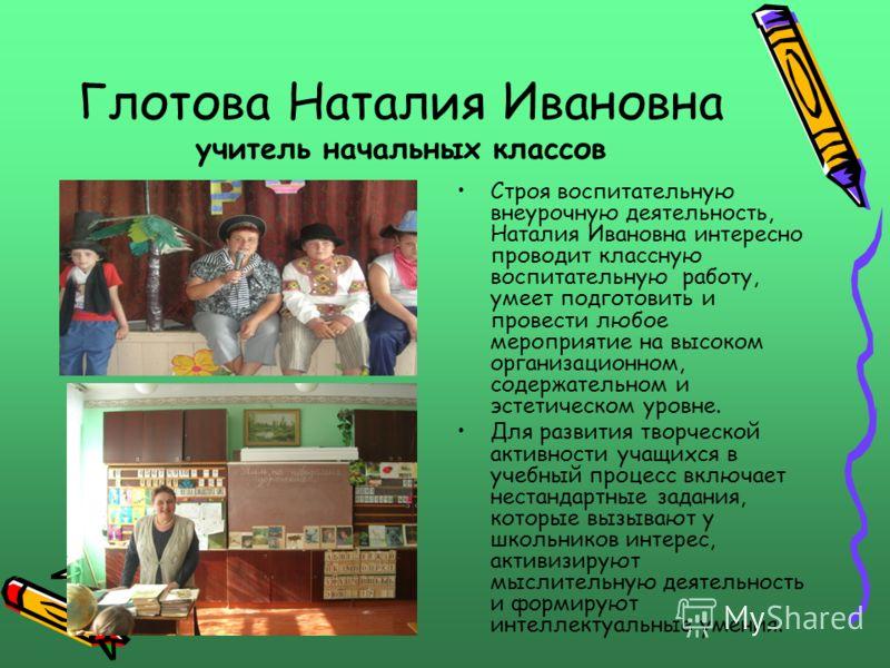 Глотова Наталия Ивановна учитель начальных классов Строя воспитательную внеурочную деятельность, Наталия Ивановна интересно проводит классную воспитательную работу, умеет подготовить и провести любое мероприятие на высоком организационном, содержател