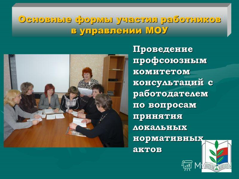 Основные формы участия работников в управлении МОУ Проведение профсоюзным комитетом консультаций с работодателем по вопросам принятия локальных нормативных актов