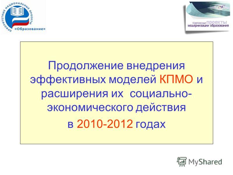 Продолжение внедрения эффективных моделей КПМО и расширения их социально- экономического действия в 2010-2012 годах