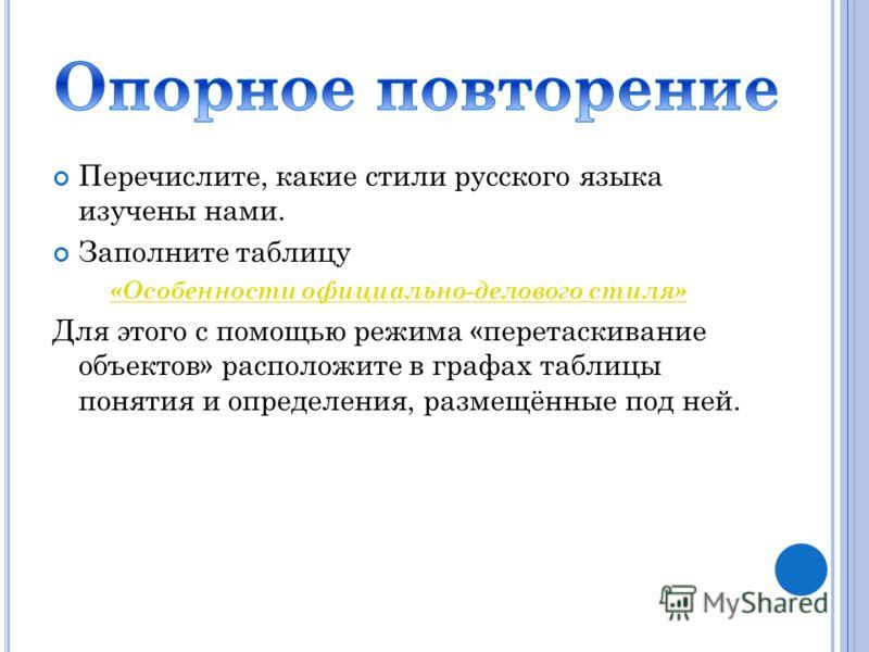 Перечислите, какие стили русского языка изучены нами. Заполните таблицу «Особенности официально-делового стиля» Для этого с помощью режима «перетаскивание объектов» расположите в графах таблицы понятия и определения, размещённые под ней.