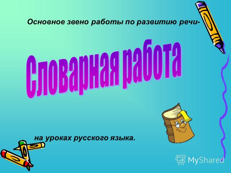 Основное звено работы по развитию речи- на уроках русского языка.